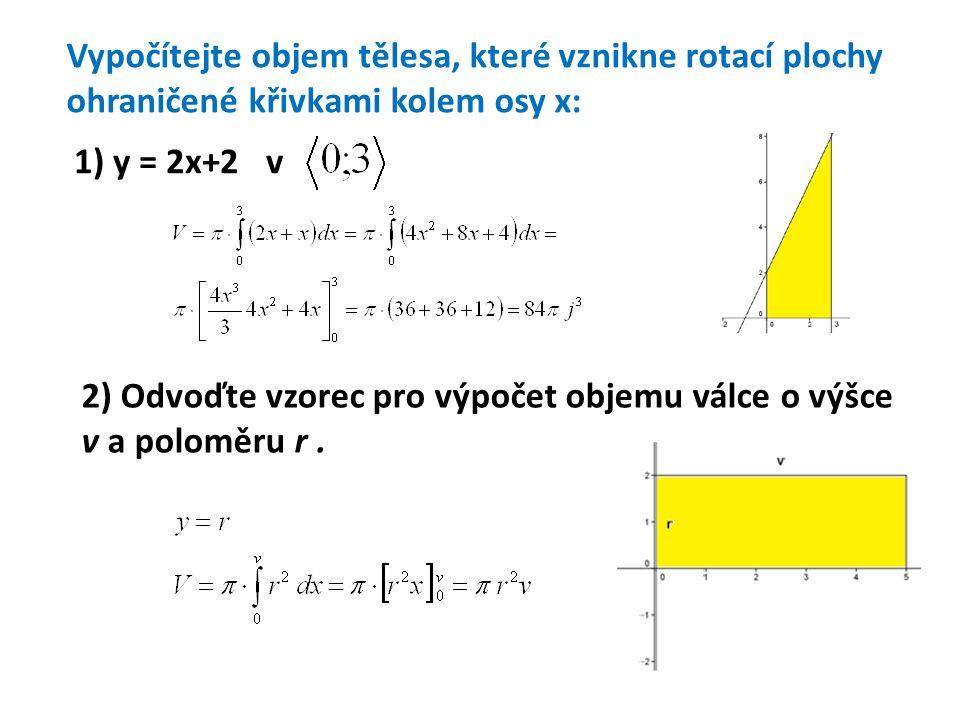 Vypočítejte objem tělesa, které vznikne rotací plochy kolem osy x: 3) y = 2x - x 2 4) y = 1 – x 2 ; x + y – 1 = 0 5) y 2 = 2x ; x = 4 6) x.y = 4; x = 1; x = 4
