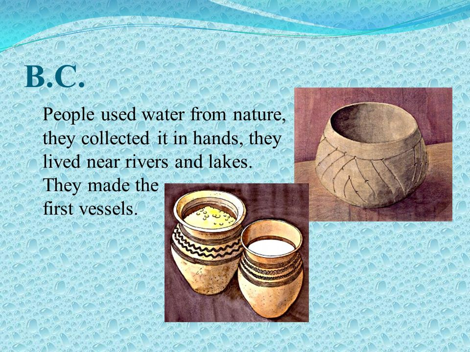 B.C.People used water from nature, they collected it in hands, they lived near rivers and lakes.