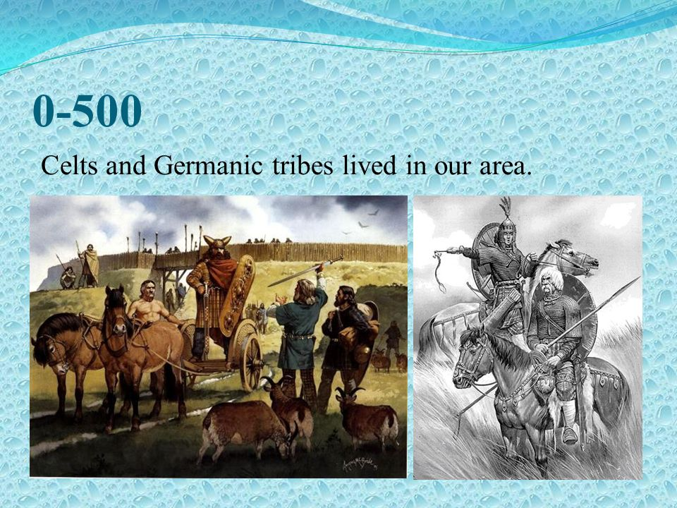 0-500 Celts and Germanic tribes lived in our area.