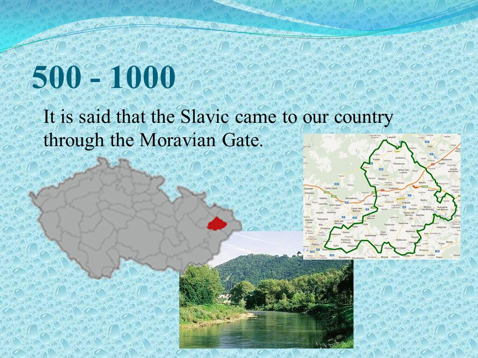 500 - 1000 It is said that the Slavic came to our country through the Moravian Gate.
