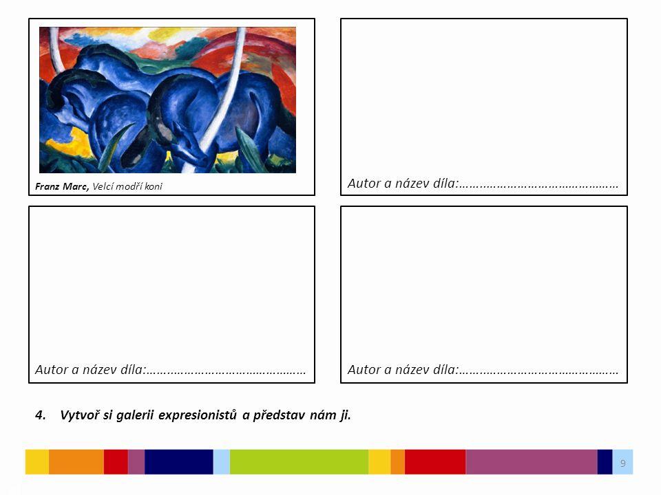 9 4. Vytvoř si galerii expresionistů a představ nám ji. Autor a název díla:……..………………………………… Franz Marc, Velcí modří koni