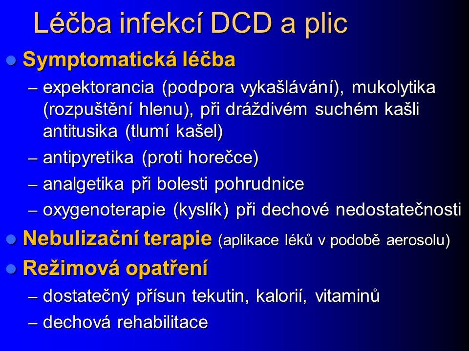 Léčba infekcí DCD a plic Symptomatická léčba Symptomatická léčba – expektorancia (podpora vykašlávání), mukolytika (rozpuštění hlenu), při dráždivém suchém kašli antitusika (tlumí kašel) – antipyretika (proti horečce) – analgetika při bolesti pohrudnice – oxygenoterapie (kyslík) při dechové nedostatečnosti Nebulizační terapie (aplikace léků v podobě aerosolu) Nebulizační terapie (aplikace léků v podobě aerosolu) Režimová opatření Režimová opatření – dostatečný přísun tekutin, kalorií, vitaminů – dechová rehabilitace