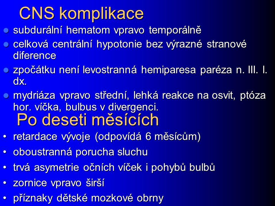 CNS komplikace subdurální hematom vpravo temporálně subdurální hematom vpravo temporálně celková centrální hypotonie bez výrazné stranové diference celková centrální hypotonie bez výrazné stranové diference zpočátku není levostranná hemiparesa paréza n.