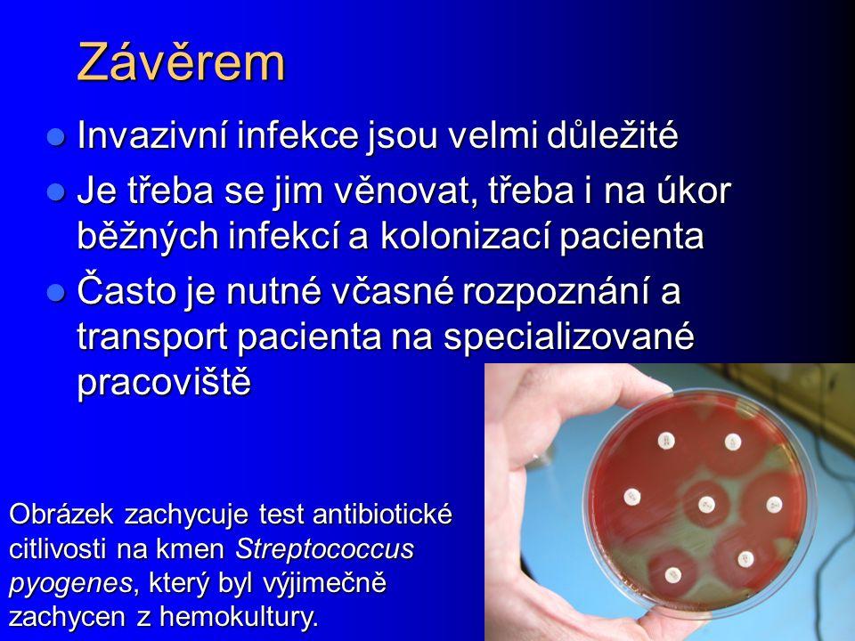 Závěrem Invazivní infekce jsou velmi důležité Invazivní infekce jsou velmi důležité Je třeba se jim věnovat, třeba i na úkor běžných infekcí a kolonizací pacienta Je třeba se jim věnovat, třeba i na úkor běžných infekcí a kolonizací pacienta Často je nutné včasné rozpoznání a transport pacienta na specializované pracoviště Často je nutné včasné rozpoznání a transport pacienta na specializované pracoviště Obrázek zachycuje test antibiotické citlivosti na kmen Streptococcus pyogenes, který byl výjimečně zachycen z hemokultury.