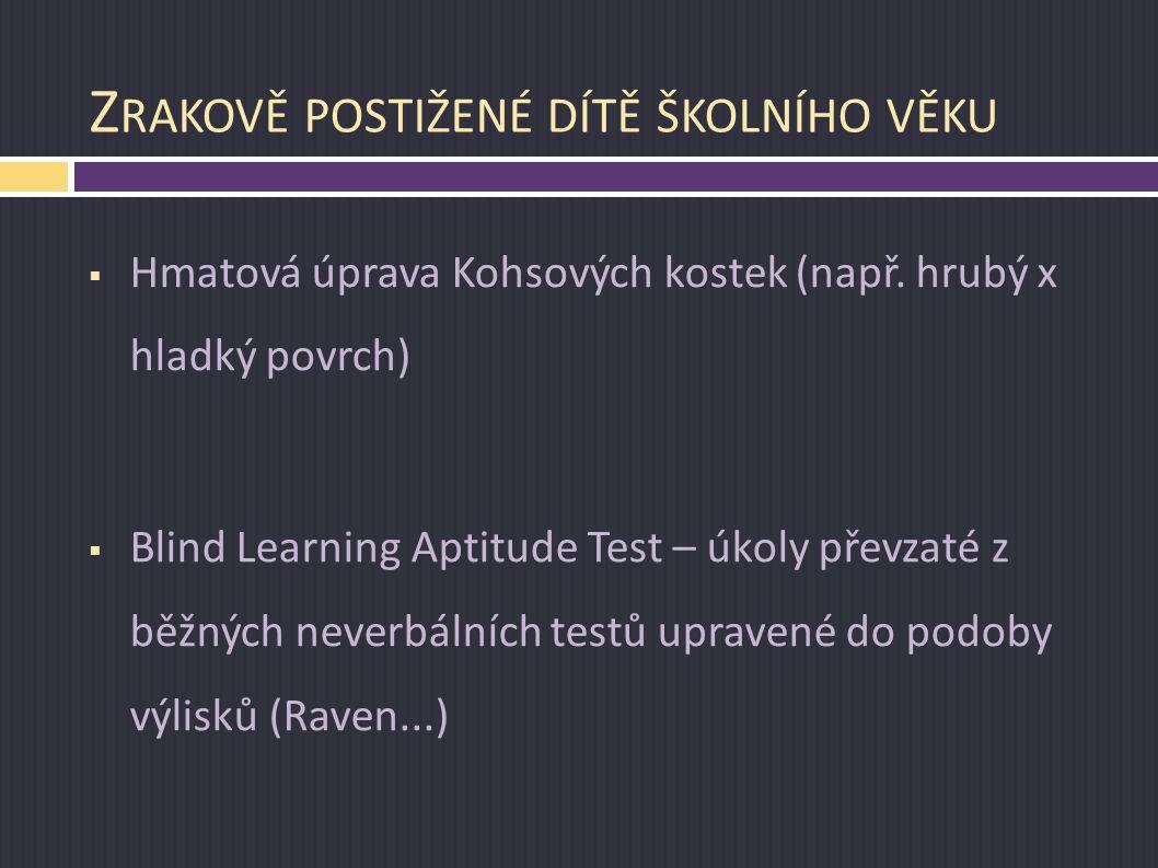 Z RAKOVĚ POSTIŽENÉ DÍTĚ ŠKOLNÍHO VĚKU  Hmatová úprava Kohsových kostek (např. hrubý x hladký povrch)  Blind Learning Aptitude Test – úkoly převzaté