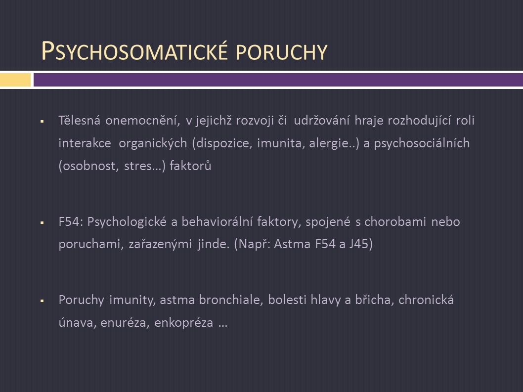 P SYCHOSOMATICKÉ PORUCHY  Tělesná onemocnění, v jejichž rozvoji či udržování hraje rozhodující roli interakce organických (dispozice, imunita, alergi