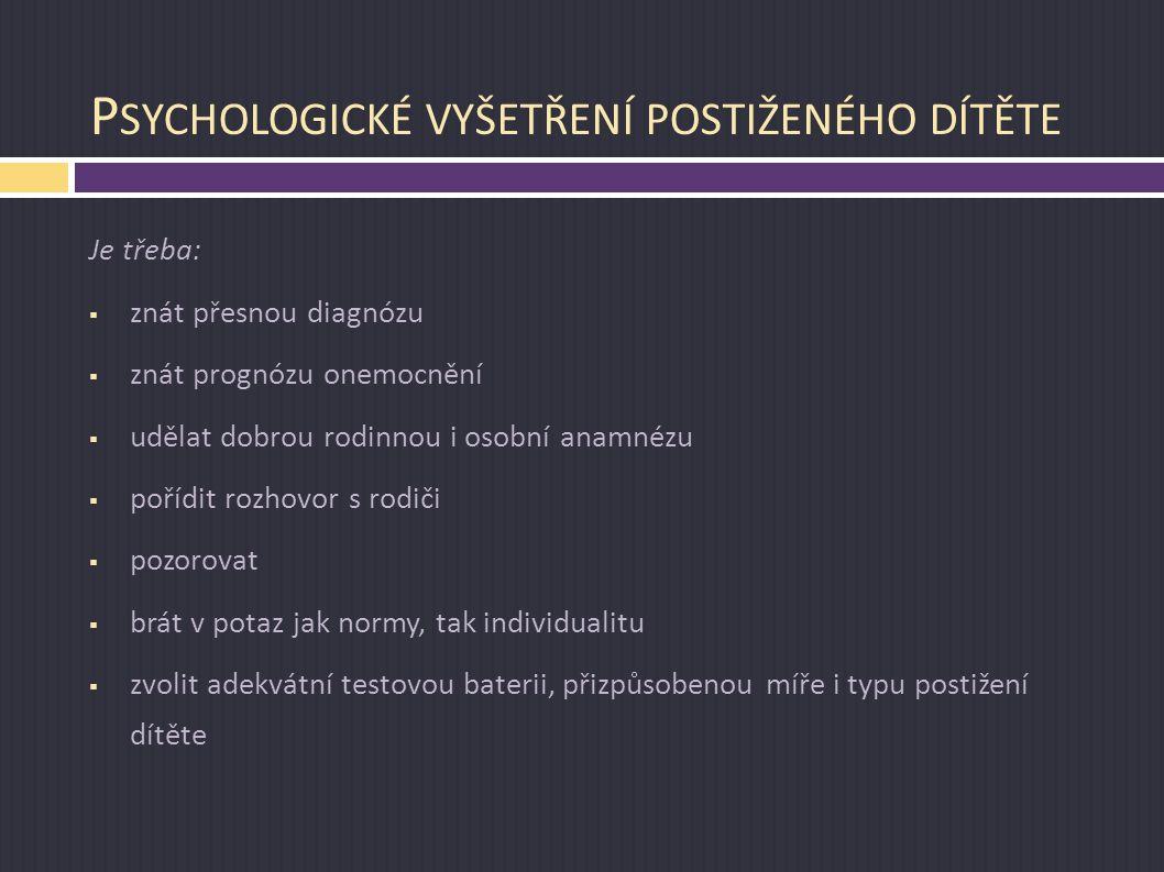 P SYCHOLOGICKÉ VYŠETŘENÍ POSTIŽENÉHO DÍTĚTE Je třeba:  znát přesnou diagnózu  znát prognózu onemocnění  udělat dobrou rodinnou i osobní anamnézu 