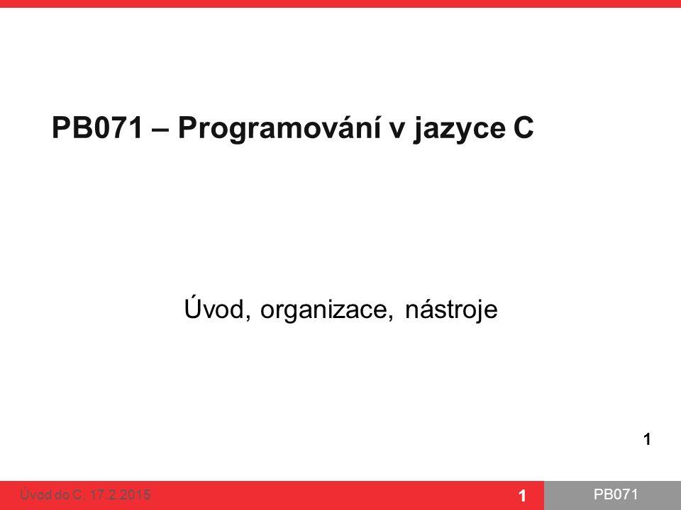 PB071 1 PB071 – Programování v jazyce C Úvod, organizace, nástroje Úvod do C, 17.2.2015 1