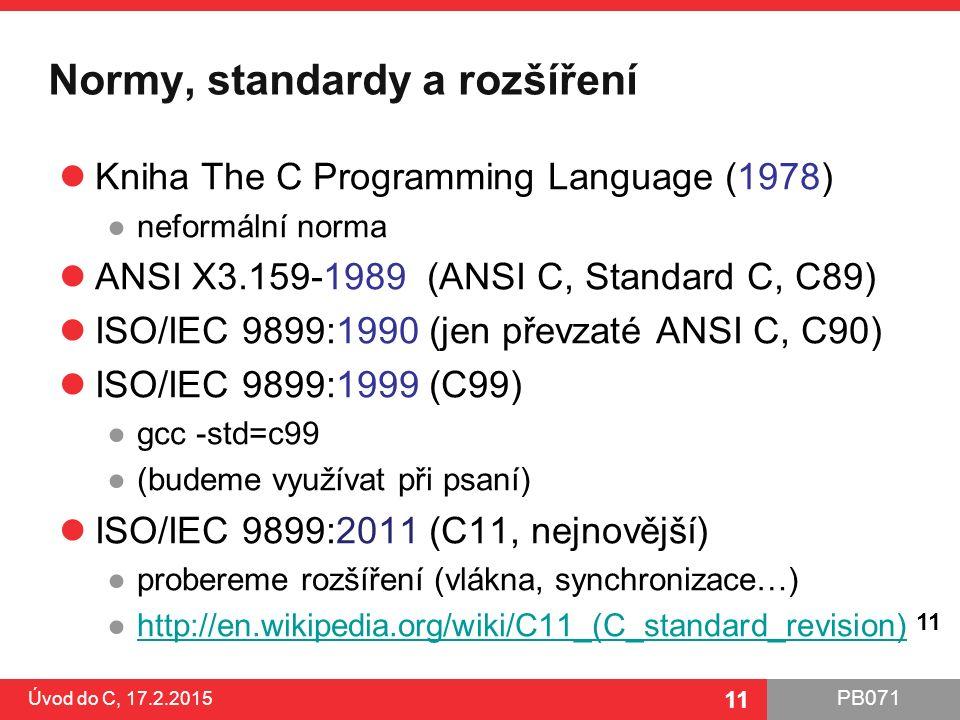 PB071 11 Normy, standardy a rozšíření Kniha The C Programming Language (1978) ●neformální norma ANSI X3.159-1989 (ANSI C, Standard C, C89) ISO/IEC 9899:1990 (jen převzaté ANSI C, C90) ISO/IEC 9899:1999 (C99) ●gcc -std=c99 ●(budeme využívat při psaní) ISO/IEC 9899:2011 (C11, nejnovější) ●probereme rozšíření (vlákna, synchronizace…) ●http://en.wikipedia.org/wiki/C11_(C_standard_revision)http://en.wikipedia.org/wiki/C11_(C_standard_revision) Úvod do C, 17.2.2015 11