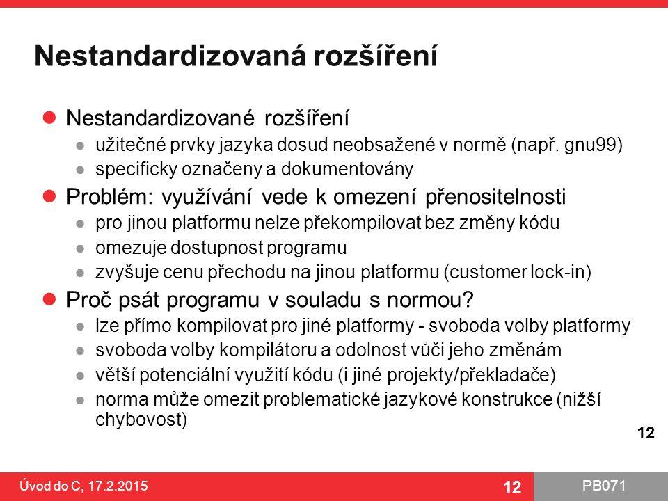 PB071 12 Nestandardizovaná rozšíření Nestandardizované rozšíření ●užitečné prvky jazyka dosud neobsažené v normě (např. gnu99) ●specificky označeny a