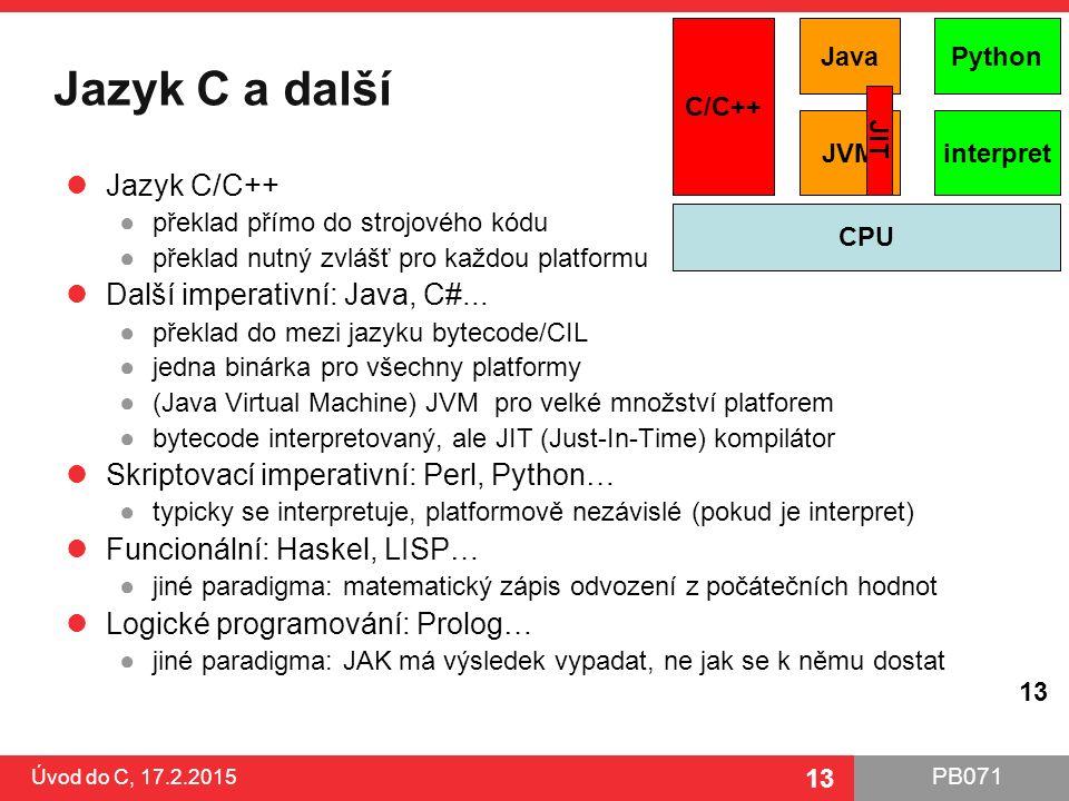 PB071 13 Jazyk C a další Jazyk C/C++ ●překlad přímo do strojového kódu ●překlad nutný zvlášť pro každou platformu Další imperativní: Java, C#... ●přek