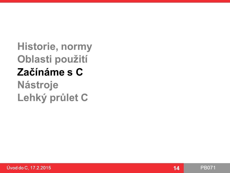 PB071 14 Historie, normy Oblasti použití Začínáme s C Nástroje Lehký průlet C Úvod do C, 17.2.2015