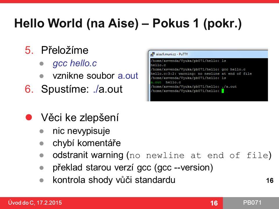 PB071 16 Hello World (na Aise) – Pokus 1 (pokr.) Úvod do C, 17.2.2015 16 5.Přeložíme ●gcc hello.c ●vznikne soubor a.out 6.Spustíme:./a.out Věci ke zlepšení ●nic nevypisuje ●chybí komentáře ●odstranit warning ( no newline at end of file ) ●překlad starou verzí gcc (gcc --version) ●kontrola shody vůči standardu