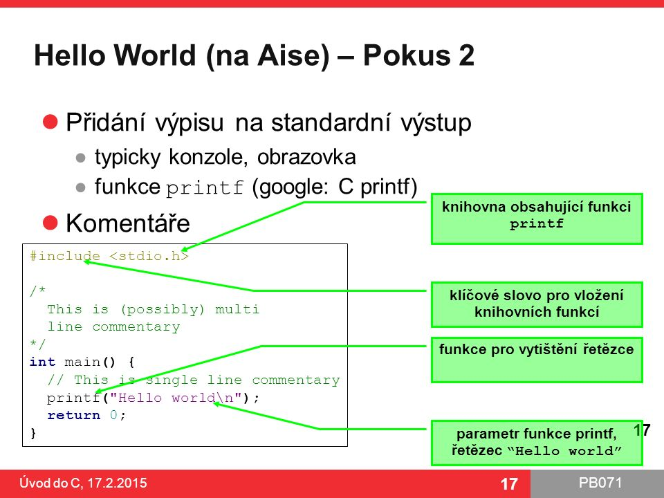PB071 17 Hello World (na Aise) – Pokus 2 Přidání výpisu na standardní výstup ●typicky konzole, obrazovka ●funkce printf (google: C printf) Komentáře Úvod do C, 17.2.2015 17 #include /* This is (possibly) multi line commentary */ int main() { // This is single line commentary printf( Hello world\n ); return 0; } knihovna obsahující funkci printf klíčové slovo pro vložení knihovních funkcí funkce pro vytištění řetězce parametr funkce printf, řetězec Hello world