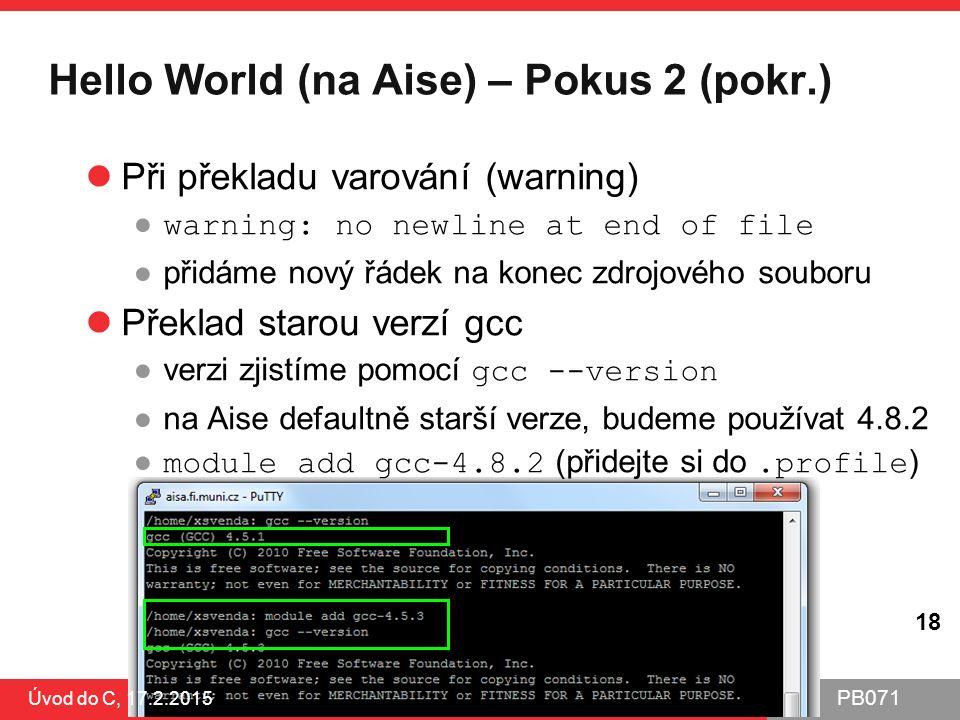 PB071 18 Hello World (na Aise) – Pokus 2 (pokr.) Úvod do C, 17.2.2015 18 Při překladu varování (warning) ● warning: no newline at end of file ●přidáme nový řádek na konec zdrojového souboru Překlad starou verzí gcc ●verzi zjistíme pomocí gcc --version ●na Aise defaultně starší verze, budeme používat 4.8.2 ● module add gcc-4.8.2 (přidejte si do.profile )