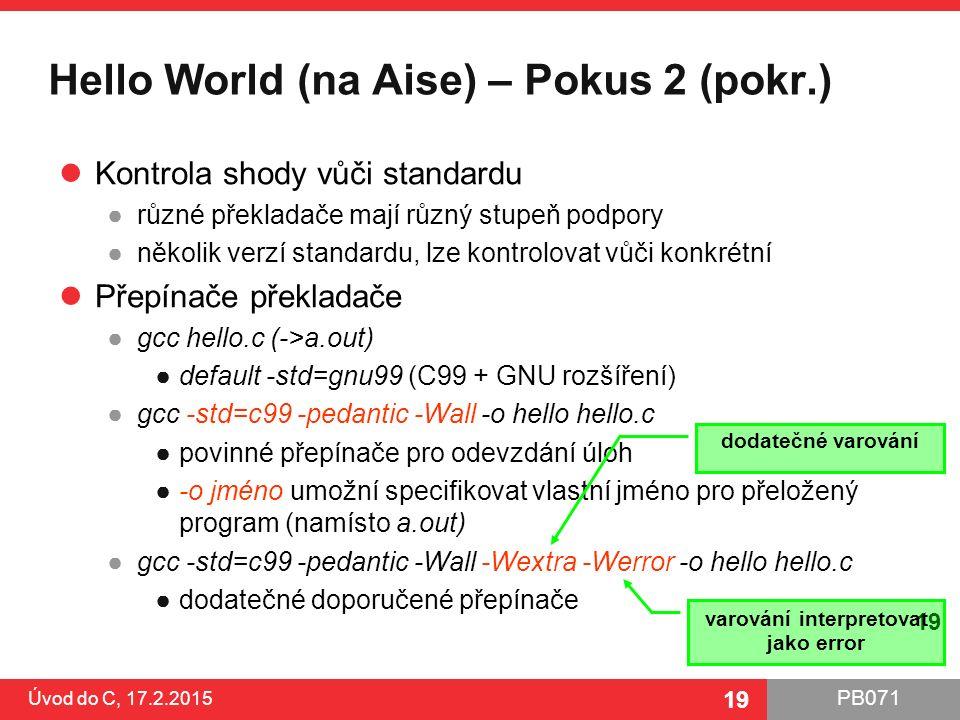 PB071 19 Hello World (na Aise) – Pokus 2 (pokr.) Kontrola shody vůči standardu ●různé překladače mají různý stupeň podpory ●několik verzí standardu, lze kontrolovat vůči konkrétní Přepínače překladače ●gcc hello.c (->a.out) ●default -std=gnu99 (C99 + GNU rozšíření) ●gcc -std=c99 -pedantic -Wall -o hello hello.c ●povinné přepínače pro odevzdání úloh ●-o jméno umožní specifikovat vlastní jméno pro přeložený program (namísto a.out) ●gcc -std=c99 -pedantic -Wall -Wextra -Werror -o hello hello.c ●dodatečné doporučené přepínače Úvod do C, 17.2.2015 19 dodatečné varování varování interpretovat jako error