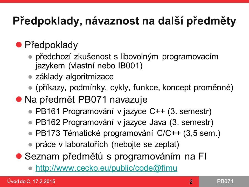 PB071 2 Předpoklady, návaznost na další předměty Předpoklady ●předchozí zkušenost s libovolným programovacím jazykem (vlastní nebo IB001) ●základy alg