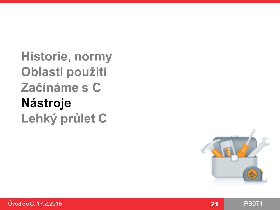 PB071 21 Historie, normy Oblasti použití Začínáme s C Nástroje Lehký průlet C Úvod do C, 17.2.2015