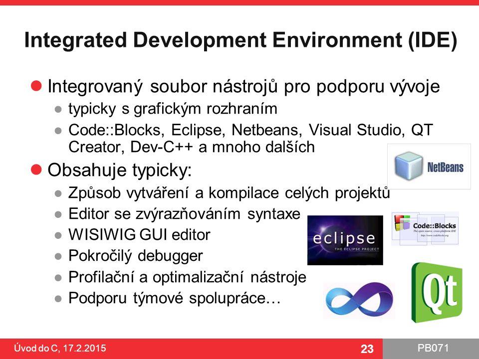 PB071 23 Integrated Development Environment (IDE) Integrovaný soubor nástrojů pro podporu vývoje ●typicky s grafickým rozhraním ●Code::Blocks, Eclipse, Netbeans, Visual Studio, QT Creator, Dev-C++ a mnoho dalších Obsahuje typicky: ●Způsob vytváření a kompilace celých projektů ●Editor se zvýrazňováním syntaxe ●WISIWIG GUI editor ●Pokročilý debugger ●Profilační a optimalizační nástroje ●Podporu týmové spolupráce… Úvod do C, 17.2.2015 23
