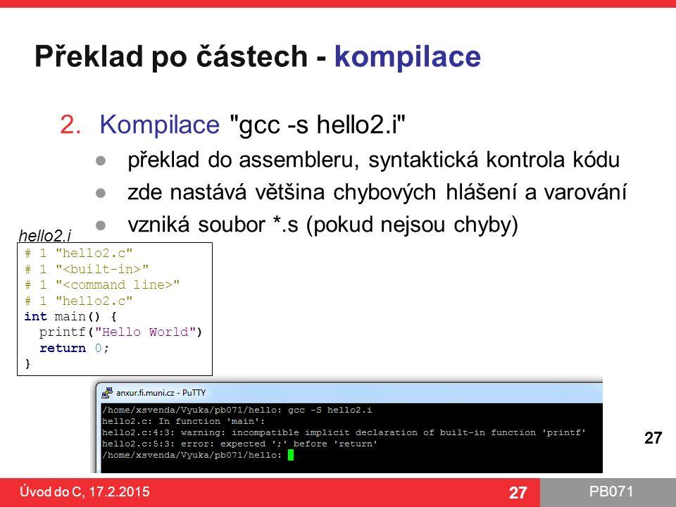 PB071 27 Překlad po částech - kompilace Úvod do C, 17.2.2015 27 2.Kompilace gcc -s hello2.i ●překlad do assembleru, syntaktická kontrola kódu ●zde nastává většina chybových hlášení a varování ●vzniká soubor *.s (pokud nejsou chyby) # 1 hello2.c # 1 # 1 hello2.c int main() { printf( Hello World ) return 0; } hello2.i
