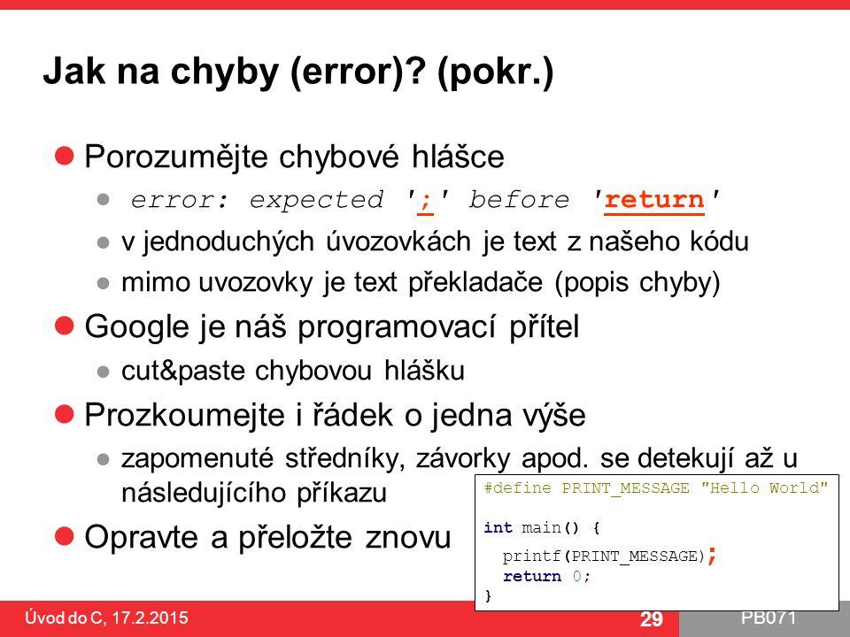 PB071 29 Jak na chyby (error)? (pokr.) Porozumějte chybové hlášce ● error: expected ';' before 'return' ●v jednoduchých úvozovkách je text z našeho kó