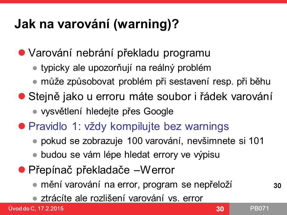 PB071 30 Jak na varování (warning)? Varování nebrání překladu programu ●typicky ale upozorňují na reálný problém ●může způsobovat problém při sestaven