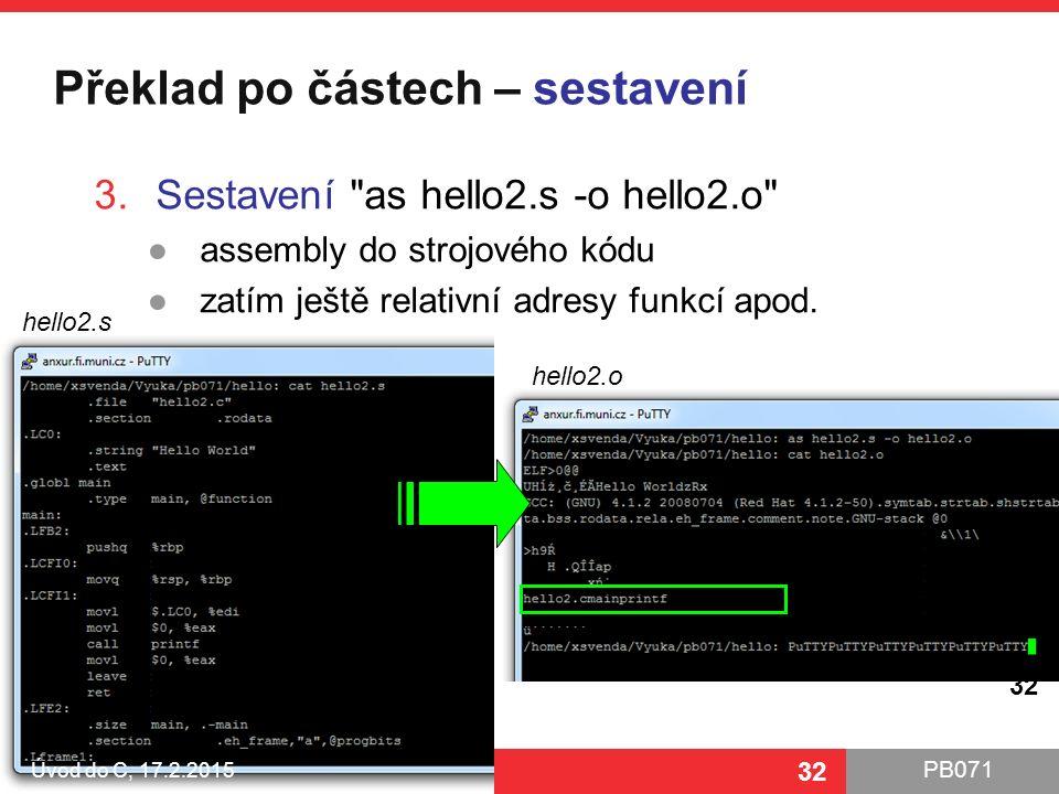 PB071 32 Překlad po částech – sestavení Úvod do C, 17.2.2015 32 3.Sestavení as hello2.s -o hello2.o ●assembly do strojového kódu ●zatím ještě relativní adresy funkcí apod.