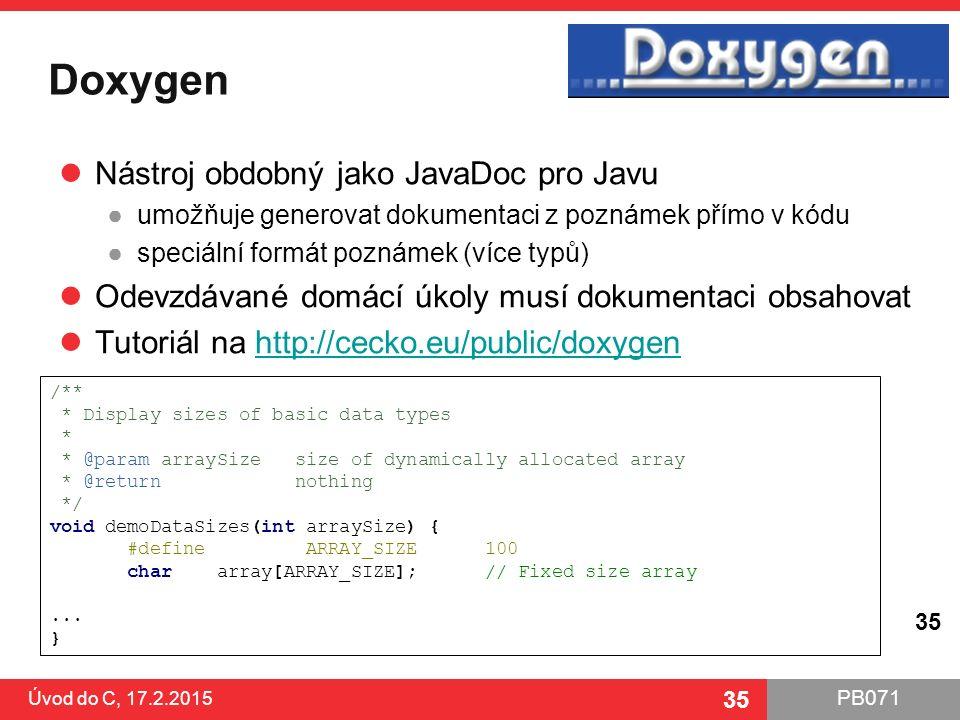 PB071 35 Doxygen Nástroj obdobný jako JavaDoc pro Javu ●umožňuje generovat dokumentaci z poznámek přímo v kódu ●speciální formát poznámek (více typů)