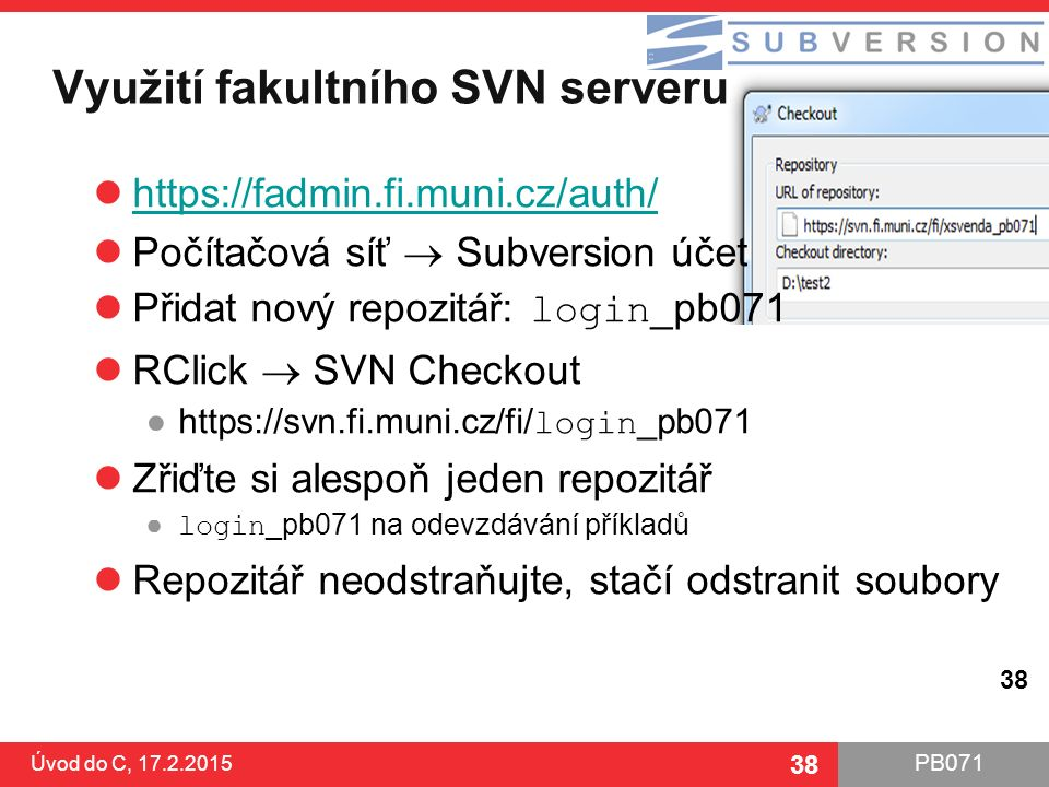 PB071 38 Využití fakultního SVN serveru Úvod do C, 17.2.2015 38 https://fadmin.fi.muni.cz/auth/ Počítačová síť  Subversion účet Přidat nový repozitář