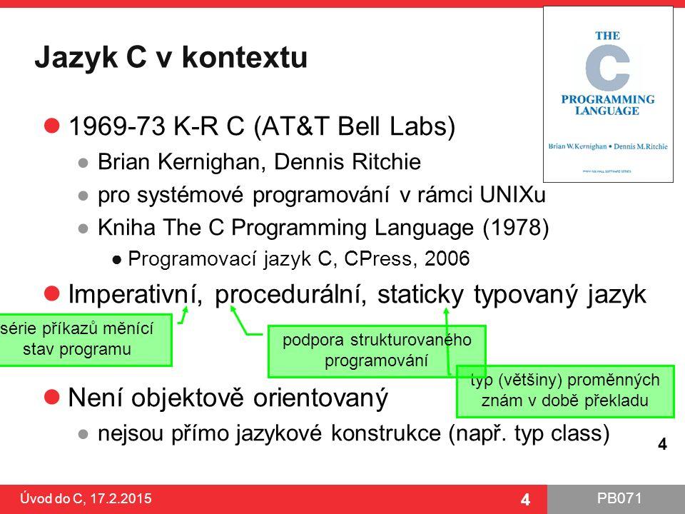 PB071 4 Jazyk C v kontextu 1969-73 K-R C (AT&T Bell Labs) ●Brian Kernighan, Dennis Ritchie ●pro systémové programování v rámci UNIXu ●Kniha The C Prog