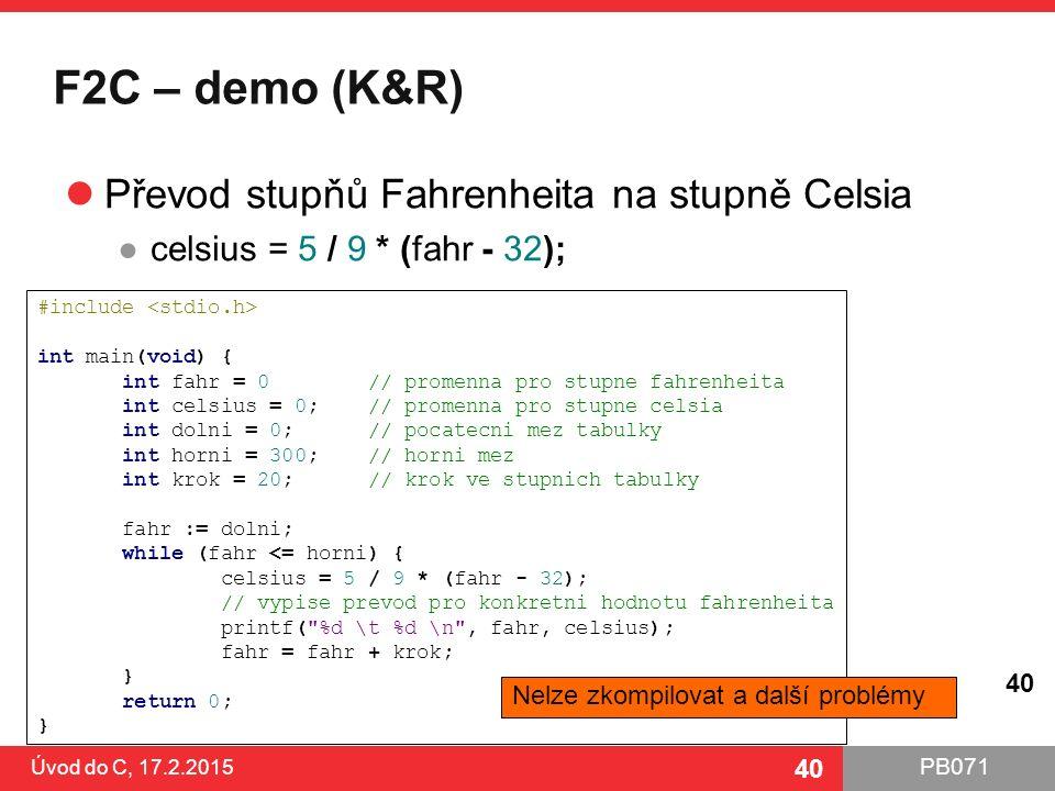 PB071 40 F2C – demo (K&R) Převod stupňů Fahrenheita na stupně Celsia ●celsius = 5 / 9 * (fahr - 32); Úvod do C, 17.2.2015 40 #include int main(void) { int fahr = 0 // promenna pro stupne fahrenheita int celsius = 0; // promenna pro stupne celsia int dolni = 0; // pocatecni mez tabulky int horni = 300; // horni mez int krok = 20; // krok ve stupnich tabulky fahr := dolni; while (fahr <= horni) { celsius = 5 / 9 * (fahr - 32); // vypise prevod pro konkretni hodnotu fahrenheita printf( %d \t %d \n , fahr, celsius); fahr = fahr + krok; } return 0; } Nelze zkompilovat a další problémy