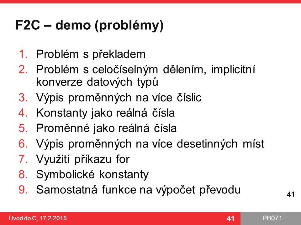 PB071 41 F2C – demo (problémy) 1.Problém s překladem 2.Problém s celočíselným dělením, implicitní konverze datových typů 3.Výpis proměnných na více čí