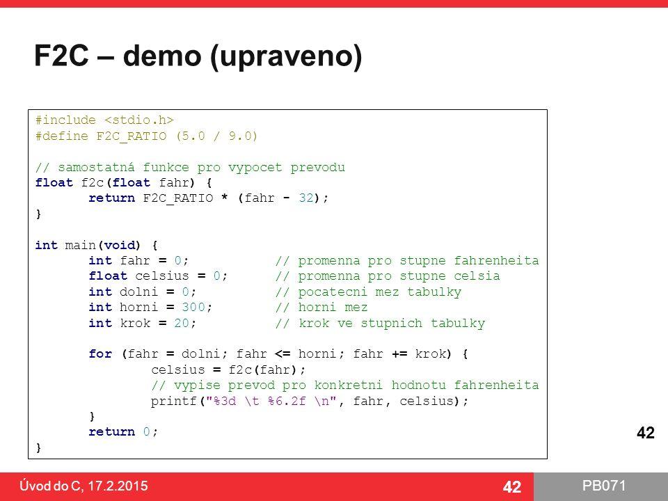 PB071 42 F2C – demo (upraveno) Úvod do C, 17.2.2015 42 #include #define F2C_RATIO (5.0 / 9.0) // samostatná funkce pro vypocet prevodu float f2c(float