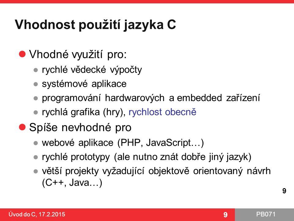 PB071 9 Vhodnost použití jazyka C Vhodné využití pro: ●rychlé vědecké výpočty ●systémové aplikace ●programování hardwarových a embedded zařízení ●rych