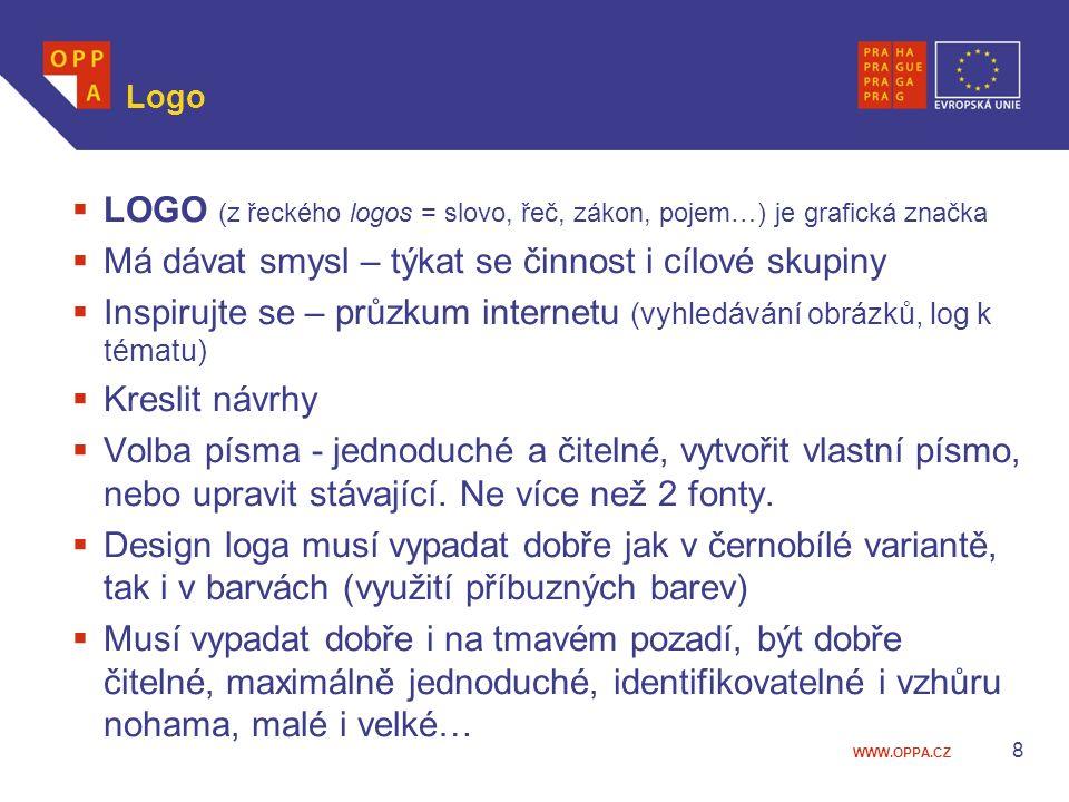 WWW.OPPA.CZ Logo  LOGO (z řeckého logos = slovo, řeč, zákon, pojem…) je grafická značka  Má dávat smysl – týkat se činnost i cílové skupiny  Inspirujte se – průzkum internetu (vyhledávání obrázků, log k tématu)  Kreslit návrhy  Volba písma - jednoduché a čitelné, vytvořit vlastní písmo, nebo upravit stávající.