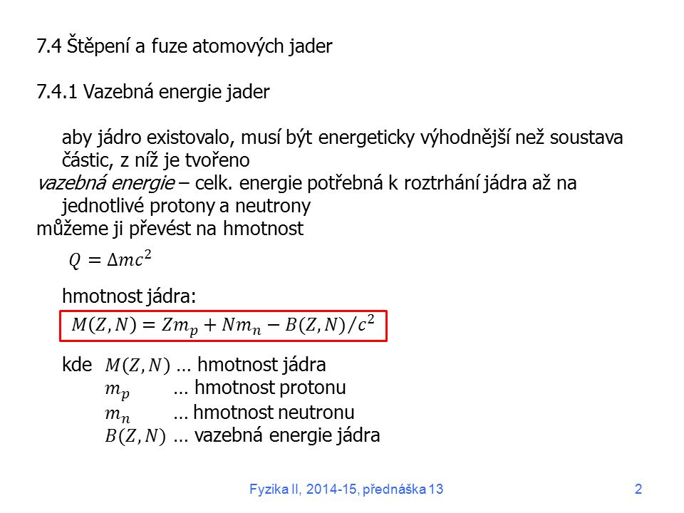 7.1.3 Proton a neutron Proton: hmotnost m p = 1,672622 ∙ 10 -27 kg = 938,2720 MeV/ c 2 náboj q p = 1,602177 ∙ 10 -19 C ≡ e kvantové číslo s p = ½ (hyperjemné štěpení hladin) rozpadstabilní – na současné úrovni poznání Neutron: hmotnost m n = 1,674927 ∙ 10 -27 kg = 939,5654 MeV/ c 2 náboj q n = (-0,4 ± 1,1) ∙ 10 -21 e kvantové číslo s n = ½ rozpad elektron elektronové antineutrino Fyzika II, 2014-15, přednáška 133