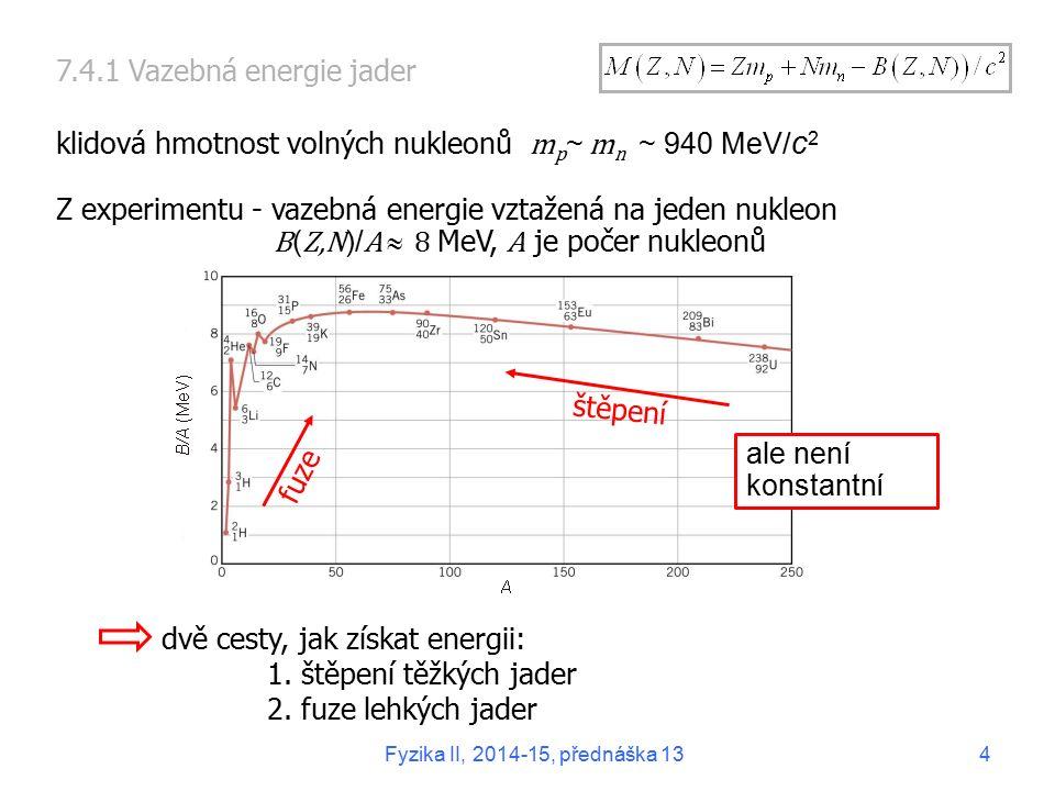 """7.4.2 Zdroje jaderné energie Jaderné reaktory štěpení 235 U pomalými neutrony zastoupení isotopu ~ 0,7 % málo účinné velký odpad vyhořelého paliva Rychlé reaktory štěpení 238 U rychlými neutrony technické potíže Termojaderná fuze Vazebná energie B(Z,N)/A Fyzika II, 2014-15, přednáška 135 vodíková bomba energie Slunce, vícestupňový proces, začíná se u protonů, """"popelem je hélium řízená termojaderná reakce fuze štěpení"""