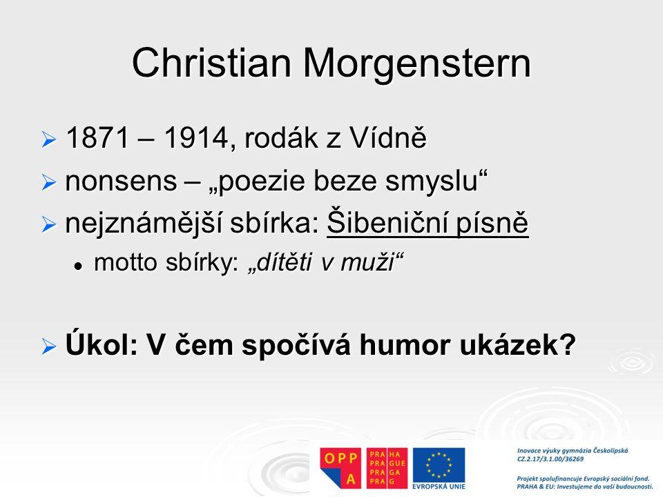"""Christian Morgenstern  1871 – 1914, rodák z Vídně  nonsens – """"poezie beze smyslu  nejznámější sbírka: Šibeniční písně motto sbírky: """"dítěti v muži motto sbírky: """"dítěti v muži  Úkol: V čem spočívá humor ukázek?"""