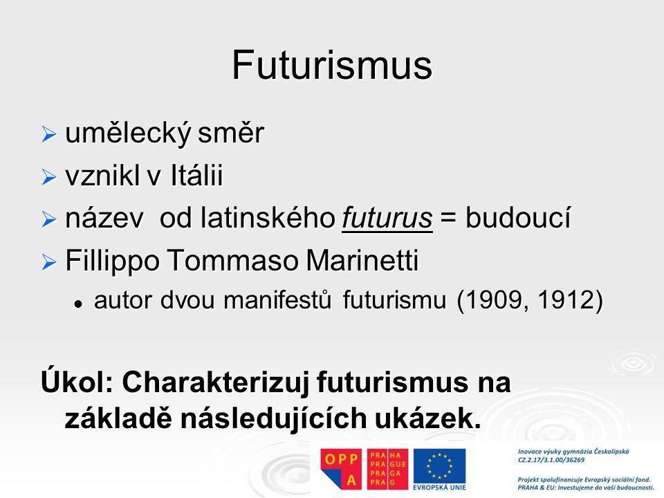 Futurismus  umělecký směr  vznikl v Itálii  název od latinského futurus = budoucí  Fillippo Tommaso Marinetti autor dvou manifestů futurismu (1909, 1912) autor dvou manifestů futurismu (1909, 1912) Úkol: Charakterizuj futurismus na základě následujících ukázek.