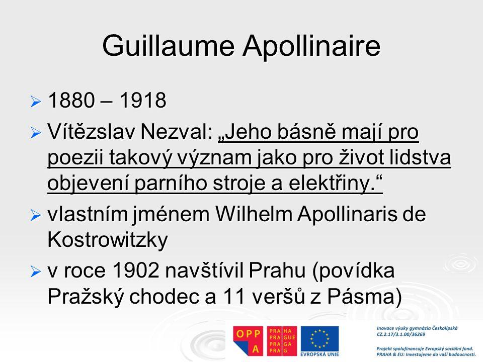 """Guillaume Apollinaire  1880 – 1918  Vítězslav Nezval: """"Jeho básně mají pro poezii takový význam jako pro život lidstva objevení parního stroje a elektřiny.  vlastním jménem Wilhelm Apollinaris de Kostrowitzky  v roce 1902 navštívil Prahu (povídka Pražský chodec a 11 veršů z Pásma)"""