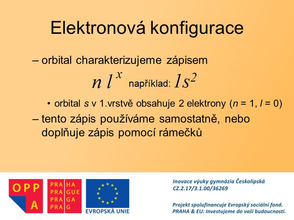 Elektronová konfigurace valenční elektrony –elektrony ve valenčí slupce elektronového obalu v orbitalech s nejvyšší energií –s-prvky - elektrony v ns orbitalu –p-prvky - elektrony v ns a np orbitalech –d-prvky - elektrony v ns a (n-1)d orbitalech –f-prvky - elektrony v ns, (n-2)f a případně v (n-1)d orbitalech