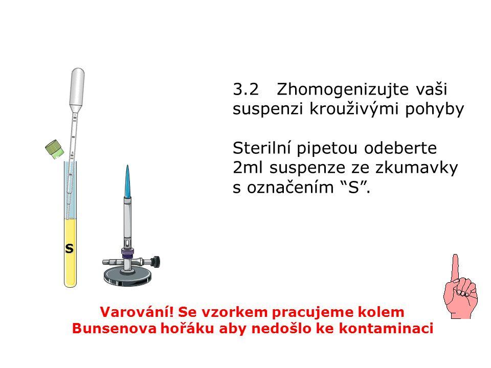3.2 Zhomogenizujte vaši suspenzi krouživými pohyby Sterilní pipetou odeberte 2ml suspenze ze zkumavky s označením S .