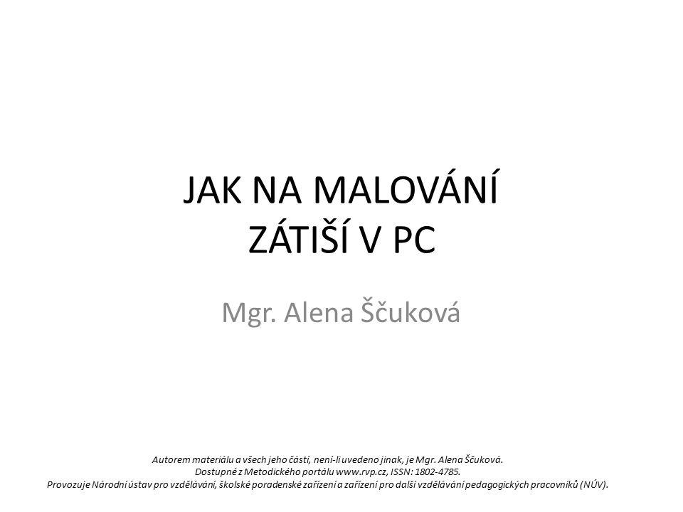 JAK NA MALOVÁNÍ ZÁTIŠÍ V PC Mgr. Alena Ščuková Autorem materiálu a všech jeho částí, není-li uvedeno jinak, je Mgr. Alena Ščuková. Dostupné z Metodick