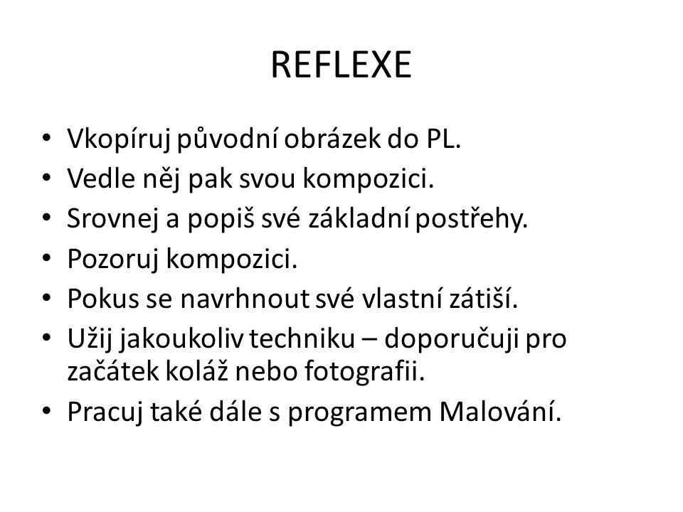 REFLEXE Vkopíruj původní obrázek do PL. Vedle něj pak svou kompozici. Srovnej a popiš své základní postřehy. Pozoruj kompozici. Pokus se navrhnout své