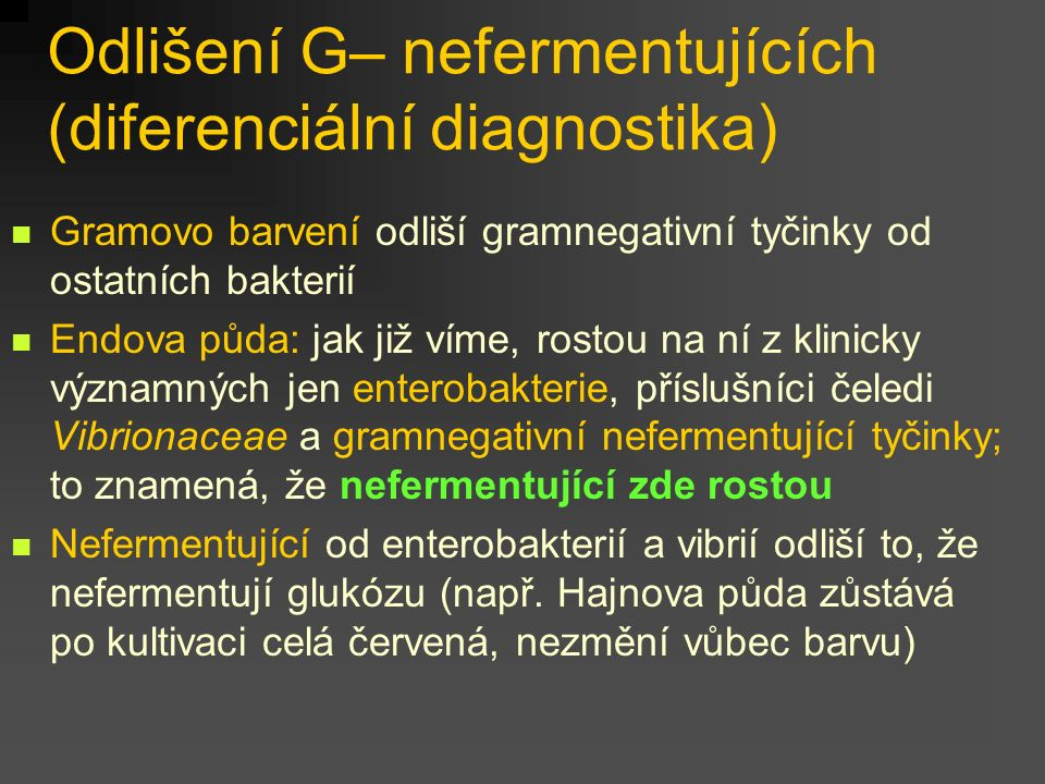 Odlišení G– nefermentujících (diferenciální diagnostika) Gramovo barvení odliší gramnegativní tyčinky od ostatních bakterií Endova půda: jak již víme, rostou na ní z klinicky významných jen enterobakterie, příslušníci čeledi Vibrionaceae a gramnegativní nefermentující tyčinky; to znamená, že nefermentující zde rostou Nefermentující od enterobakterií a vibrií odliší to, že nefermentují glukózu (např.