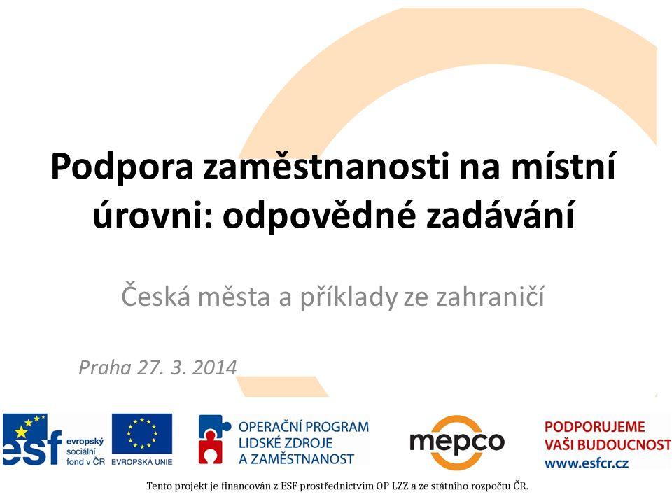 Podpora zaměstnanosti na místní úrovni: odpovědné zadávání Česká města a příklady ze zahraničí Praha 27. 3. 2014
