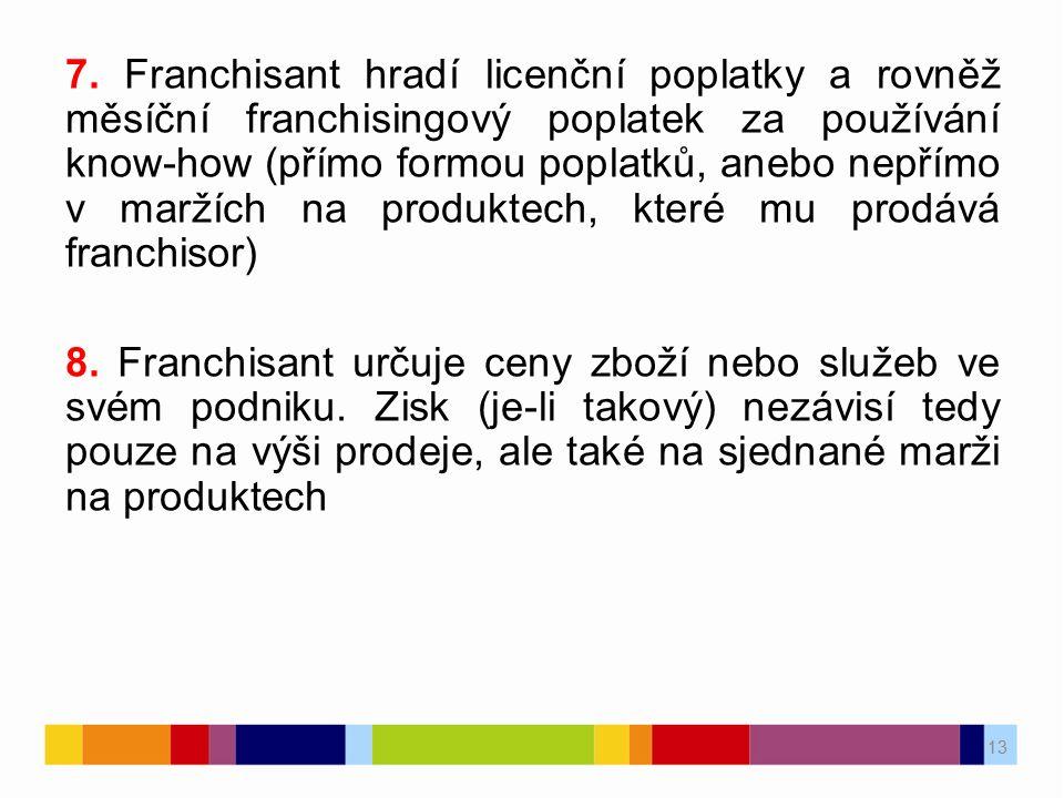 13 7. Franchisant hradí licenční poplatky a rovněž měsíční franchisingový poplatek za používání know-how (přímo formou poplatků, anebo nepřímo v marží