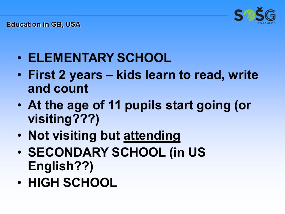 ELEMENTARY SCHOOL First 2 years – kids learn to read, write and count At the age of 11 pupils start going (or visiting???) Not visiting but attending SECONDARY SCHOOL (in US English??) HIGH SCHOOL Education in GB, USA