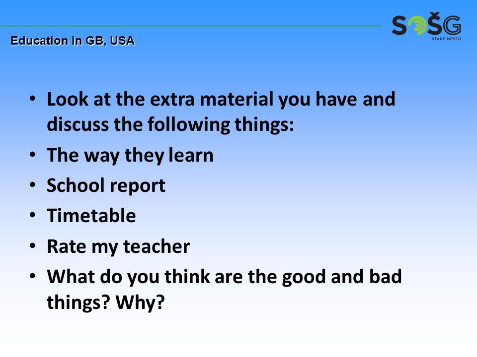 Look at the extra material you have and discuss the following things: The way they learn School report Timetable Rate my teacher What do you think are the good and bad things.
