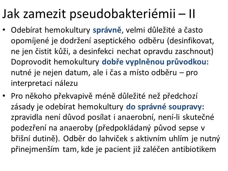 Jak zamezit pseudobakteriémii – II Odebírat hemokultury správně, velmi důležité a často opomíjené je dodržení aseptického odběru (desinfikovat, ne jen čistit kůži, a desinfekci nechat opravdu zaschnout) Doprovodit hemokultury dobře vyplněnou průvodkou: nutné je nejen datum, ale i čas a místo odběru – pro interpretaci nálezu Pro někoho překvapivě méně důležité než předchozí zásady je odebírat hemokultury do správné soupravy: zpravidla není důvod posílat i anaerobní, není-li skutečné podezření na anaeroby (předpokládaný původ sepse v břišní dutině).